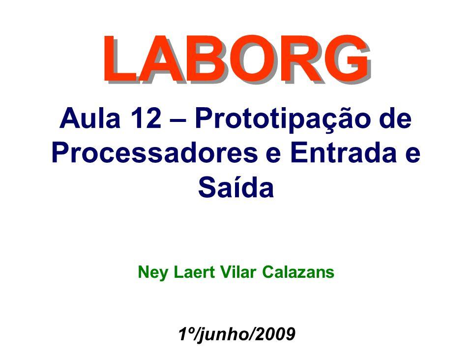 Aula 12 – Prototipação de Processadores e Entrada e Saída LABORG 1º/junho/2009 Ney Laert Vilar Calazans