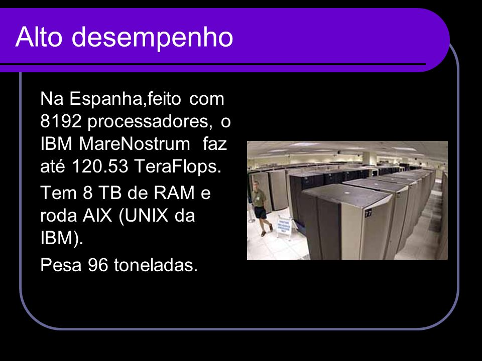 Alto desempenho Na Espanha,feito com 8192 processadores, o IBM MareNostrum faz até 120.53 TeraFlops. Tem 8 TB de RAM e roda AIX (UNIX da IBM). Pesa 96