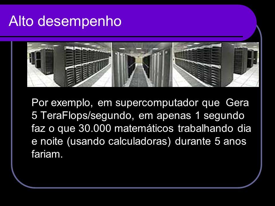Alto desempenho Por exemplo, em supercomputador que Gera 5 TeraFlops/segundo, em apenas 1 segundo faz o que 30.000 matemáticos trabalhando dia e noite