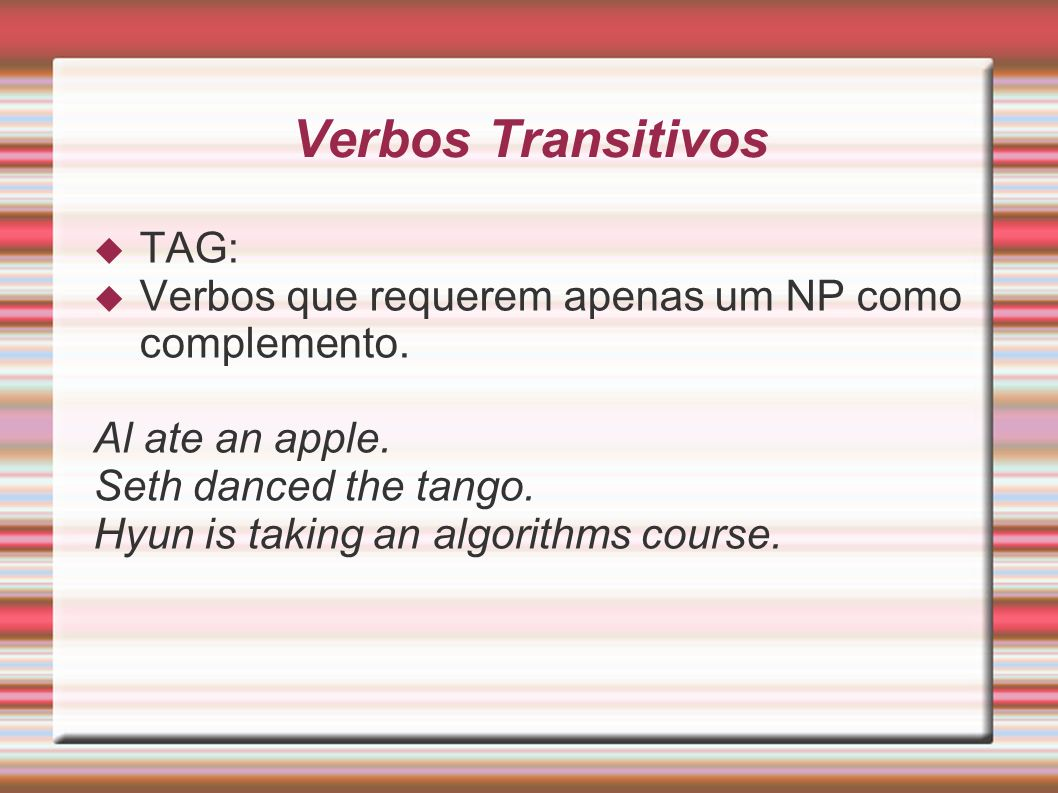 Verbos Transitivos TAG: Verbos que requerem apenas um NP como complemento. Al ate an apple. Seth danced the tango. Hyun is taking an algorithms course