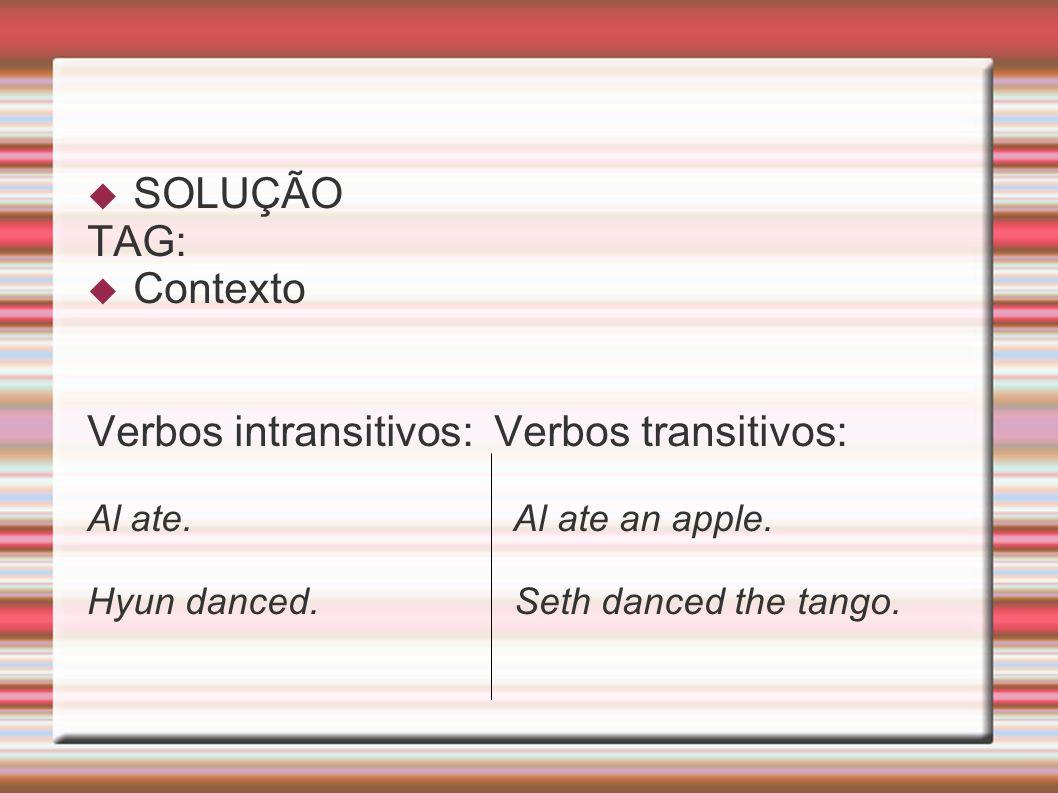 SOLUÇÃO TAG: Contexto Verbos intransitivos: Verbos transitivos: Al ate. Al ate an apple. Hyun danced. Seth danced the tango.