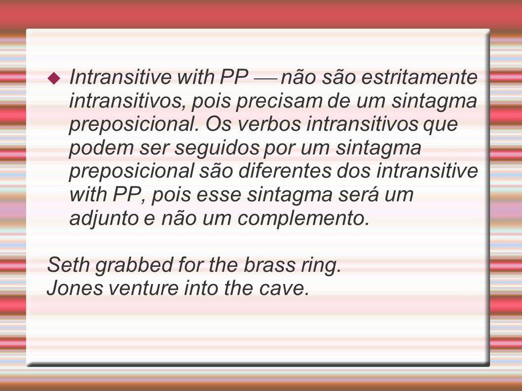 Intransitive with PP não são estritamente intransitivos, pois precisam de um sintagma preposicional. Os verbos intransitivos que podem ser seguidos po