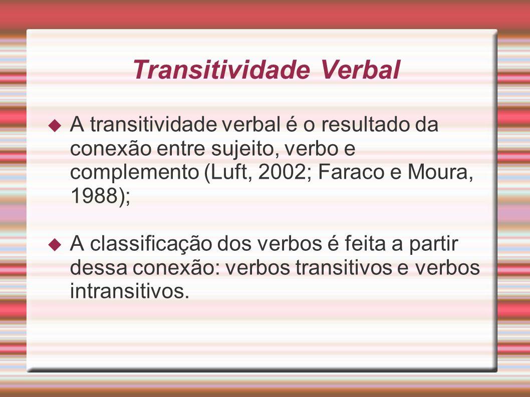 Transitividade Verbal A transitividade verbal é o resultado da conexão entre sujeito, verbo e complemento (Luft, 2002; Faraco e Moura, 1988); A classi