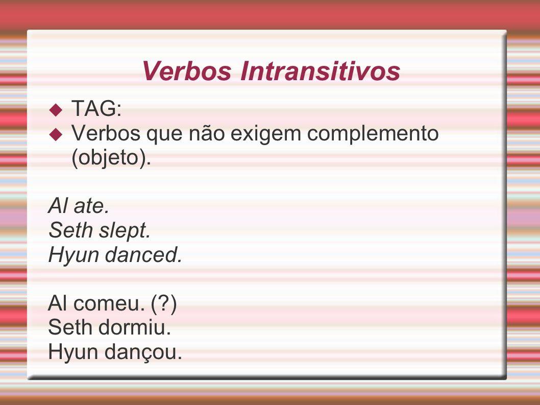 Verbos Intransitivos TAG: Verbos que não exigem complemento (objeto). Al ate. Seth slept. Hyun danced. Al comeu. (?) Seth dormiu. Hyun dançou.