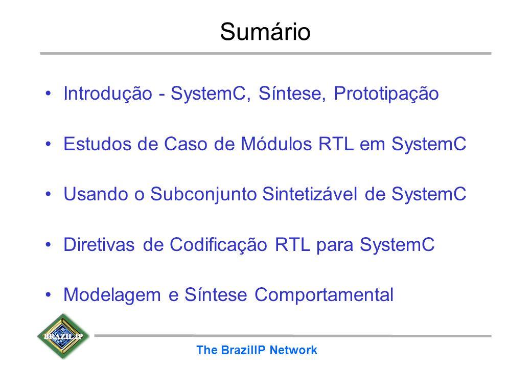 BRAZIL IP The BrazilIP Network Sumário Introdução - SystemC, Síntese, Prototipação Estudos de Caso de Módulos RTL em SystemC Usando o Subconjunto Sint