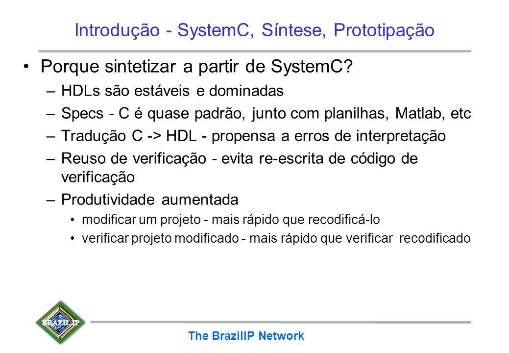 BRAZIL IP The BrazilIP Network Introdução - SystemC, Síntese, Prototipação Porque sintetizar a partir de SystemC? –HDLs são estáveis e dominadas –Spec