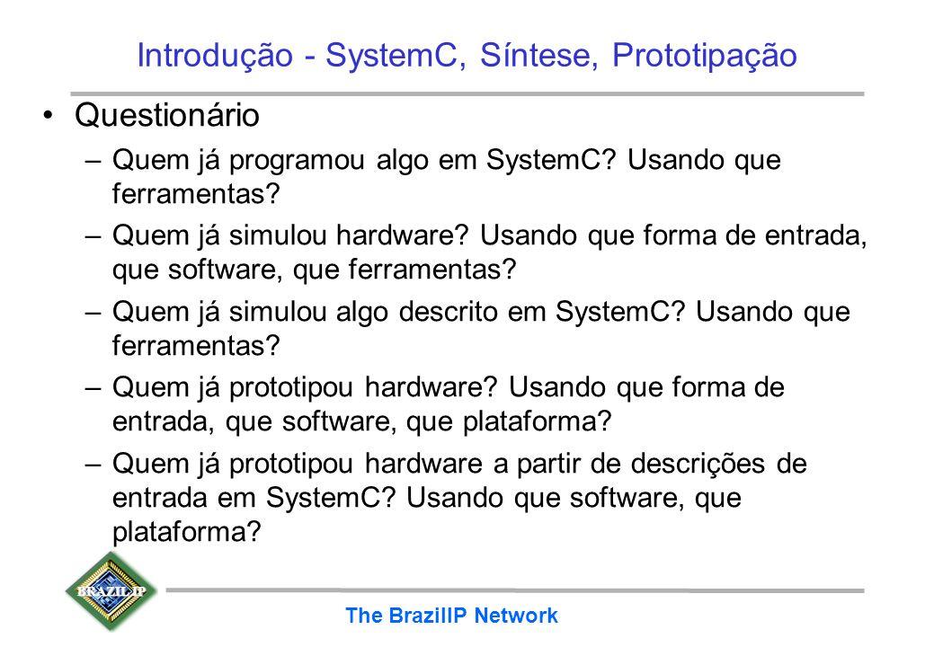 BRAZIL IP The BrazilIP Network Introdução - SystemC, Síntese, Prototipação Questionário –Quem já programou algo em SystemC? Usando que ferramentas? –Q