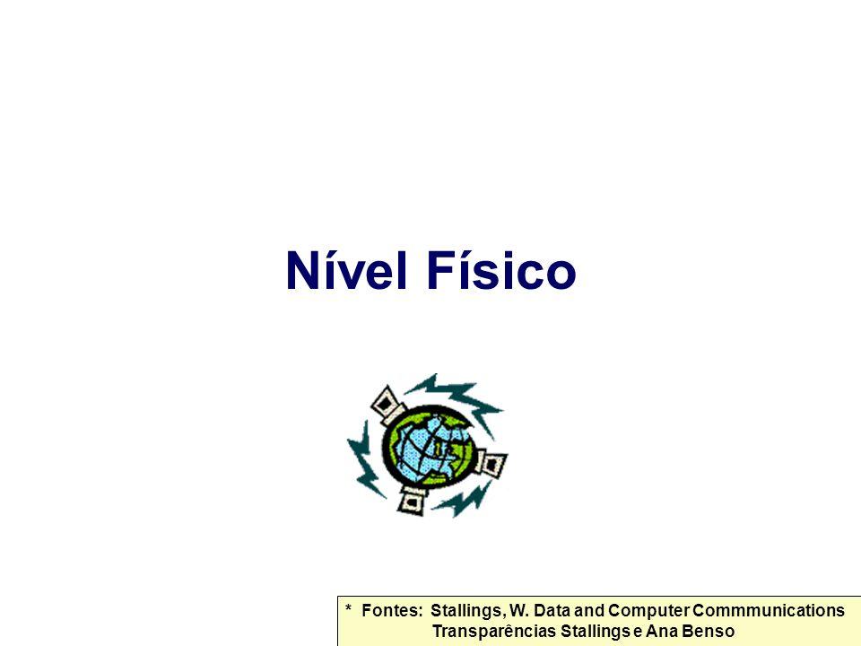 Nível Físico * Fontes: Stallings, W. Data and Computer Commmunications Transparências Stallings e Ana Benso