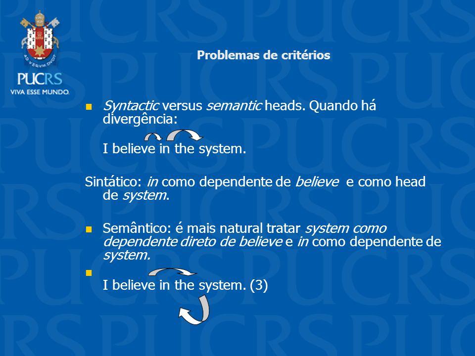Problemas de critérios Syntactic versus semantic heads. Quando há divergência: I believe in the system. Sintático: in como dependente de believe e com