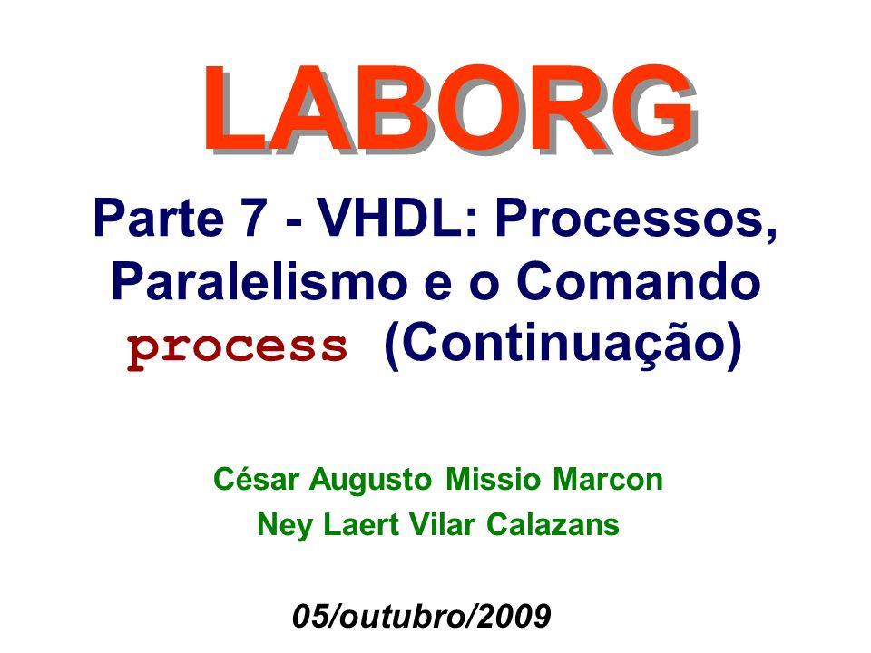 Parte 7 - VHDL: Processos, Paralelismo e o Comando process (Continuação) LABORG 05/outubro/2009 César Augusto Missio Marcon Ney Laert Vilar Calazans