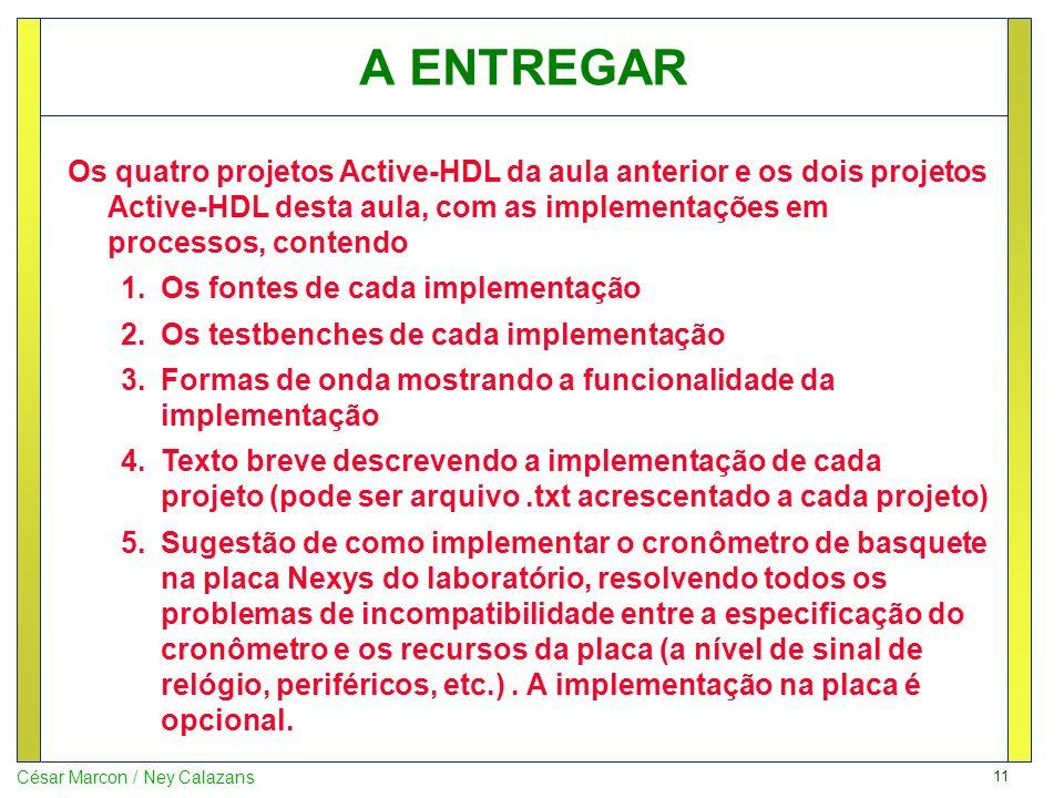 11 César Marcon / Ney Calazans A ENTREGAR Os quatro projetos Active-HDL da aula anterior e os dois projetos Active-HDL desta aula, com as implementações em processos, contendo 1.Os fontes de cada implementação 2.Os testbenches de cada implementação 3.Formas de onda mostrando a funcionalidade da implementação 4.Texto breve descrevendo a implementação de cada projeto (pode ser arquivo.txt acrescentado a cada projeto) 5.Sugestão de como implementar o cronômetro de basquete na placa Nexys do laboratório, resolvendo todos os problemas de incompatibilidade entre a especificação do cronômetro e os recursos da placa (a nível de sinal de relógio, periféricos, etc.).
