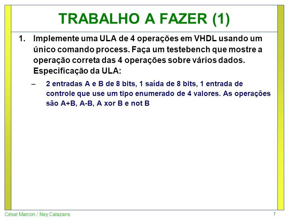 7 César Marcon / Ney Calazans TRABALHO A FAZER (1) 1.Implemente uma ULA de 4 operações em VHDL usando um único comando process.