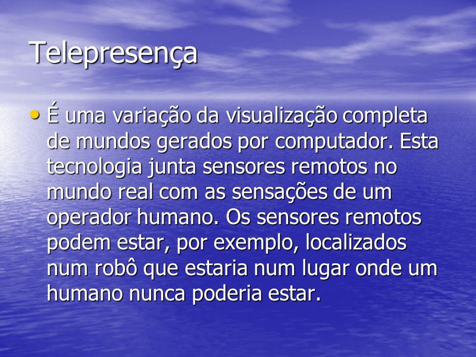 Telepresença É uma variação da visualização completa de mundos gerados por computador. Esta tecnologia junta sensores remotos no mundo real com as sen