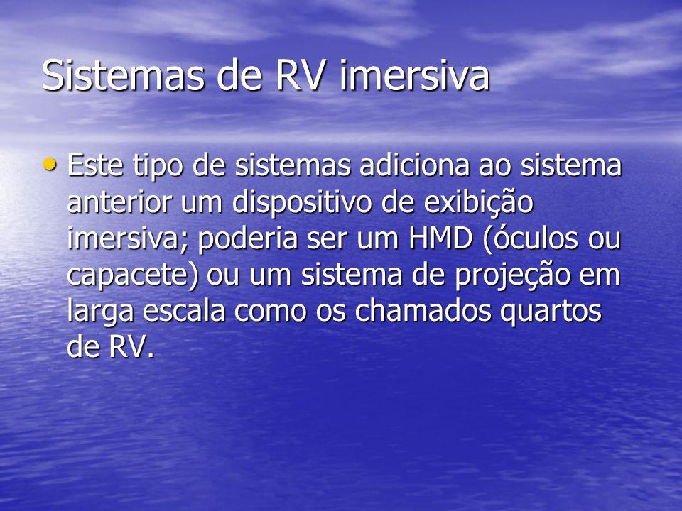Sistemas de RV imersiva Este tipo de sistemas adiciona ao sistema anterior um dispositivo de exibição imersiva; poderia ser um HMD (óculos ou capacete
