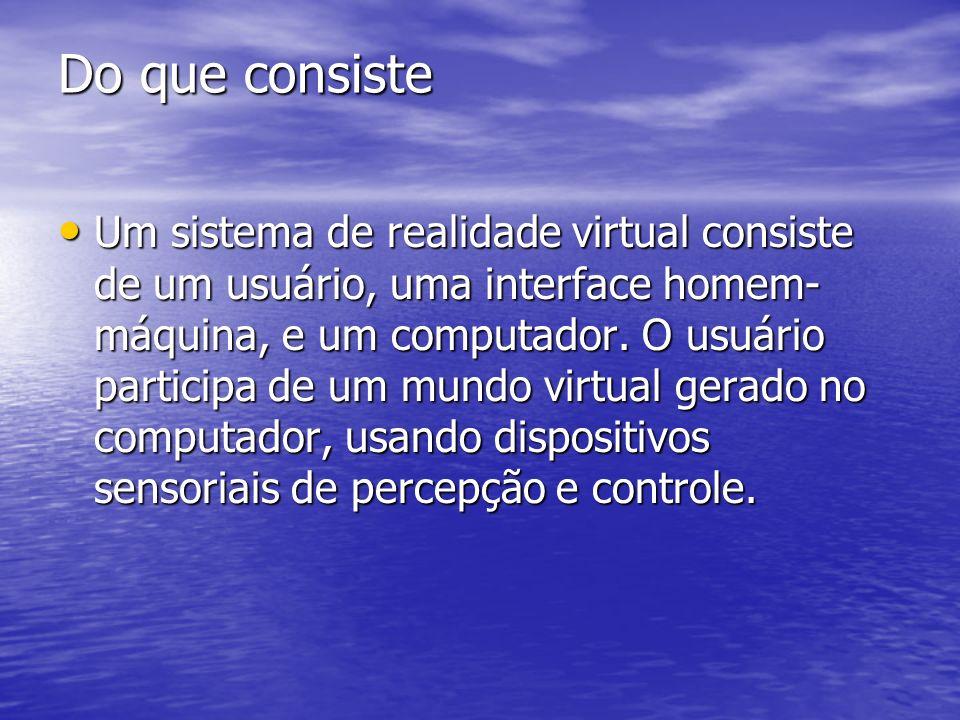 Do que consiste Um sistema de realidade virtual consiste de um usuário, uma interface homem- máquina, e um computador. O usuário participa de um mundo