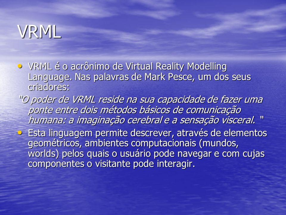 VRML VRML é o acrônimo de Virtual Reality Modelling Language. Nas palavras de Mark Pesce, um dos seus criadores: VRML é o acrônimo de Virtual Reality
