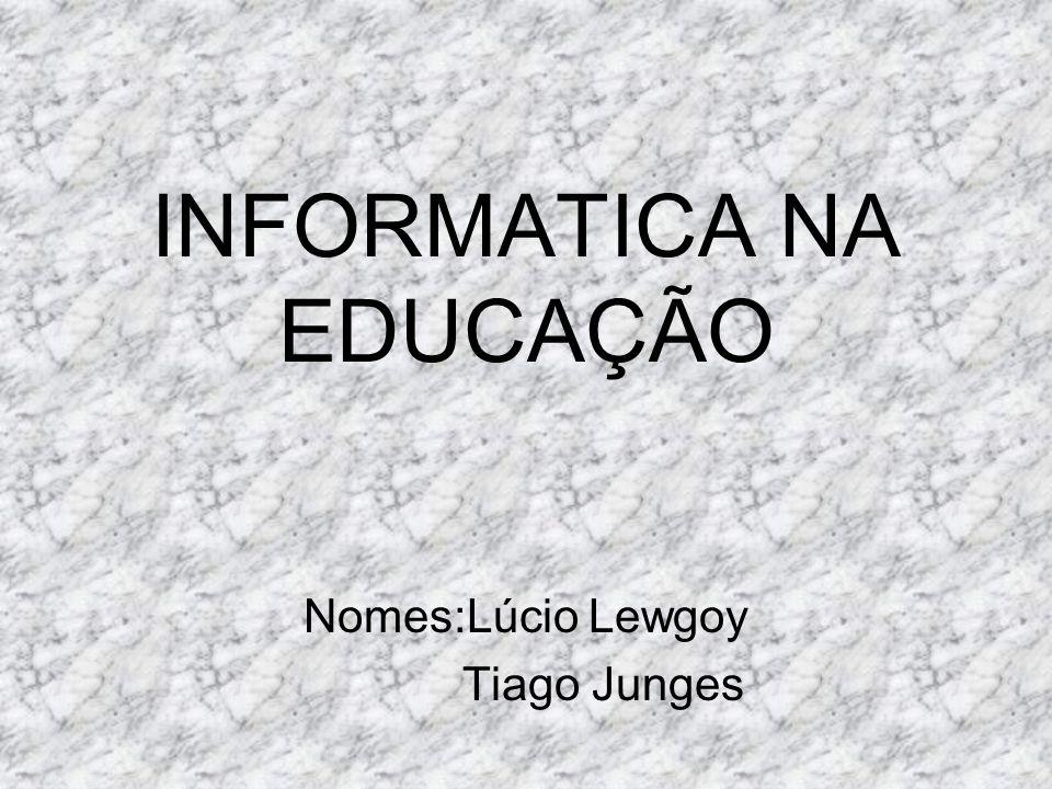 INFORMATICA NA EDUCAÇÃO Nomes:Lúcio Lewgoy Tiago Junges