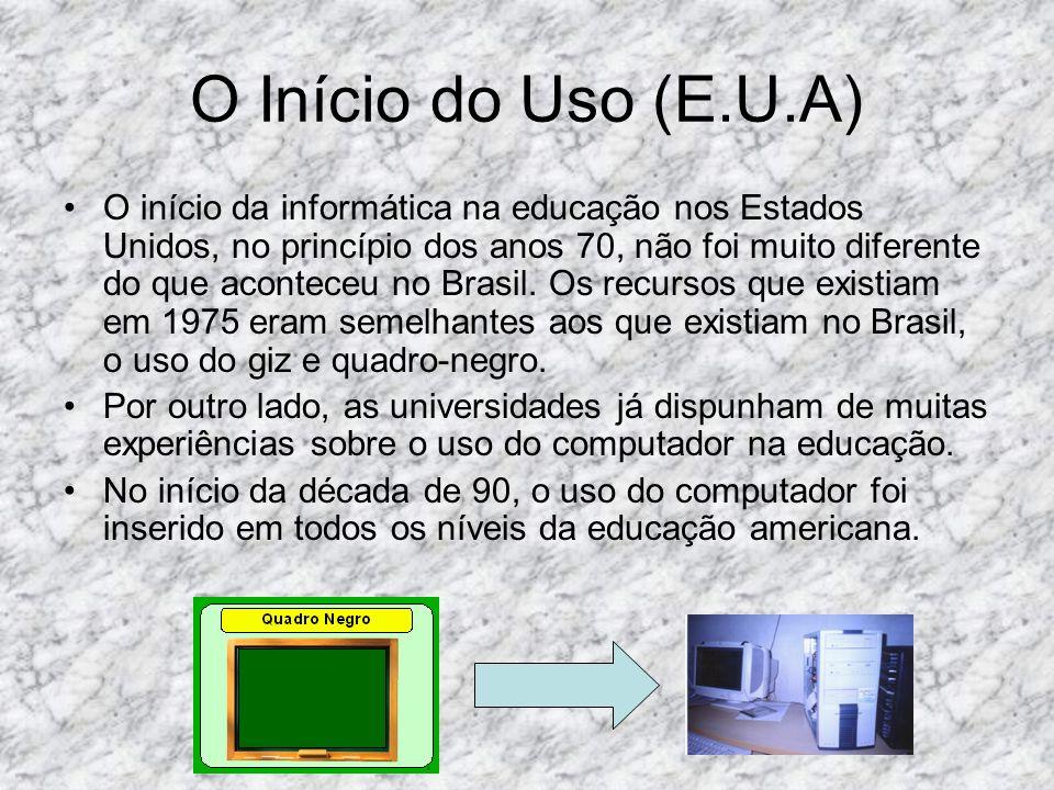 O Início do Uso (E.U.A) O início da informática na educação nos Estados Unidos, no princípio dos anos 70, não foi muito diferente do que aconteceu no