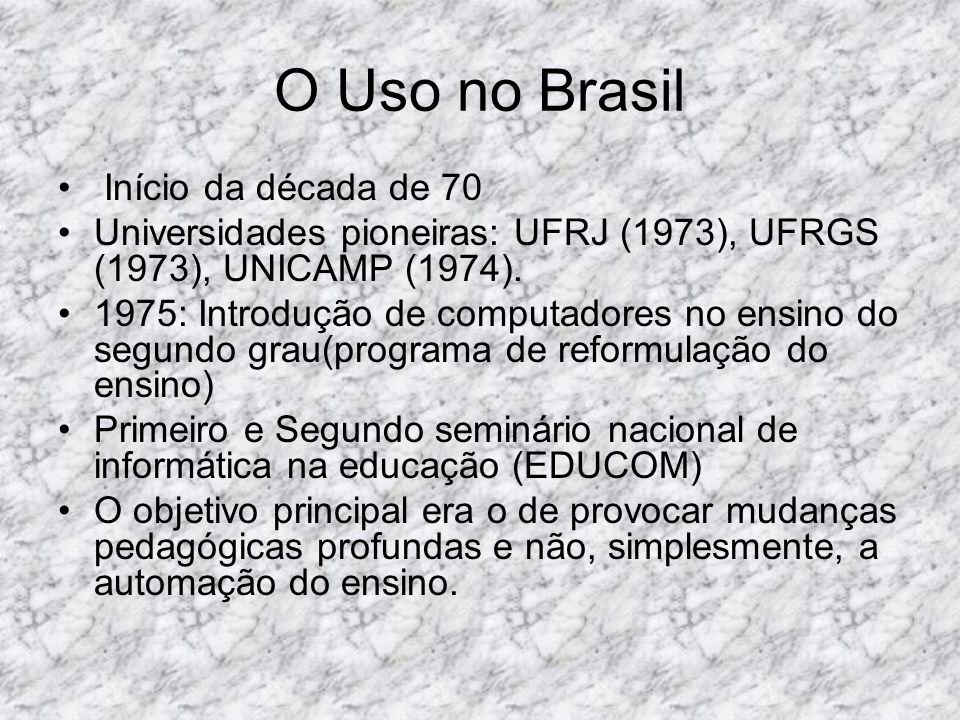 O Uso no Brasil Início da década de 70 Universidades pioneiras: UFRJ (1973), UFRGS (1973), UNICAMP (1974). 1975: Introdução de computadores no ensino