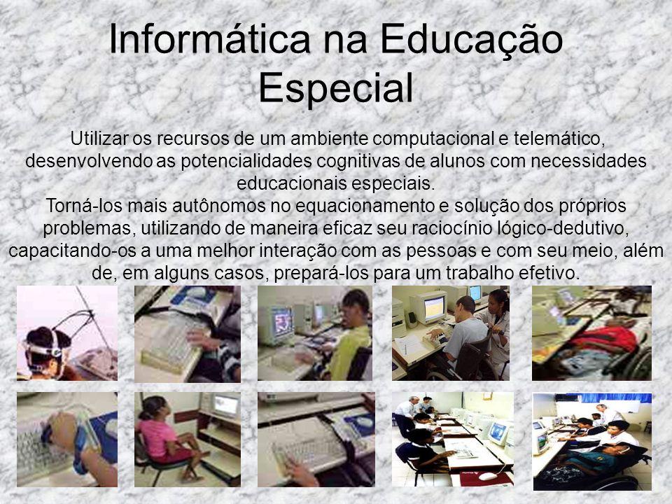 Informática na Educação Especial Utilizar os recursos de um ambiente computacional e telemático, desenvolvendo as potencialidades cognitivas de alunos