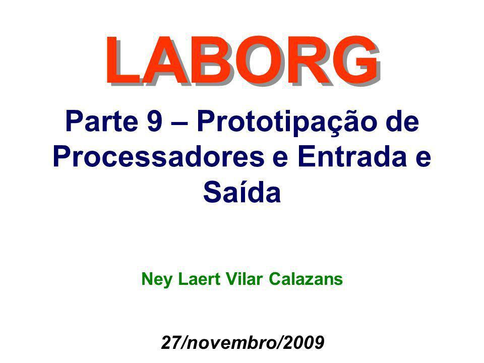 Parte 9 – Prototipação de Processadores e Entrada e Saída LABORG 27/novembro/2009 Ney Laert Vilar Calazans