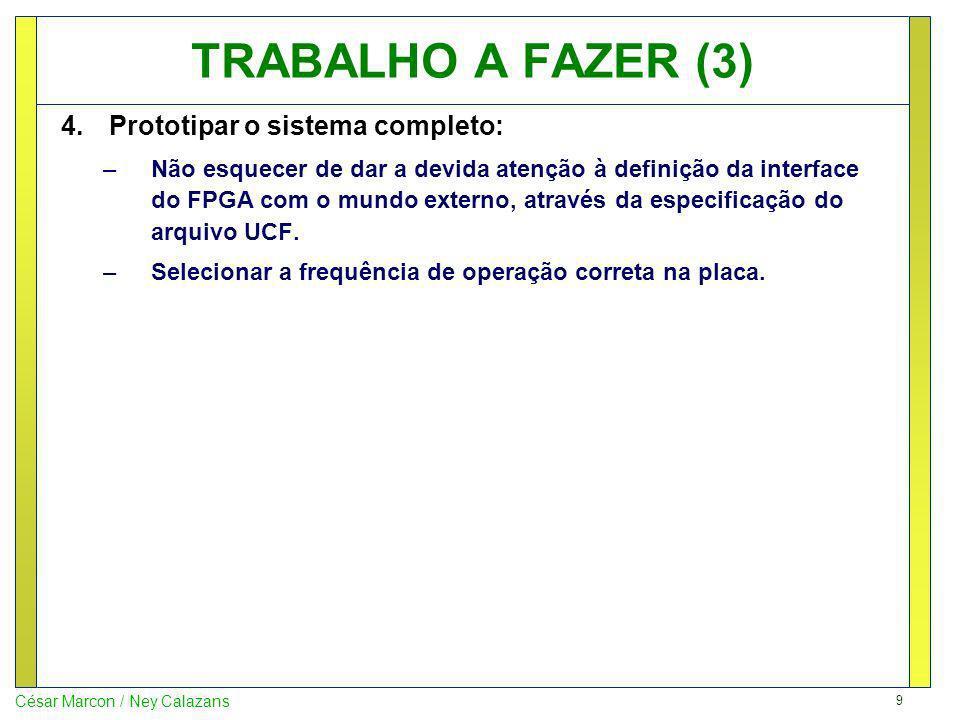 9 César Marcon / Ney Calazans TRABALHO A FAZER (3) 4.Prototipar o sistema completo: –Não esquecer de dar a devida atenção à definição da interface do FPGA com o mundo externo, através da especificação do arquivo UCF.