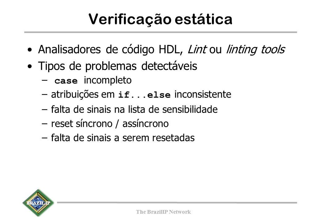BRAZIL IP The BrazilIP Network BRAZIL IP The BrazilIP Network Verificação estática Analisadores de código HDL, Lint ou linting tools Tipos de problemas detectáveis – case incompleto –atribuições em if...else inconsistente –falta de sinais na lista de sensibilidade –reset síncrono / assíncrono –falta de sinais a serem resetadas