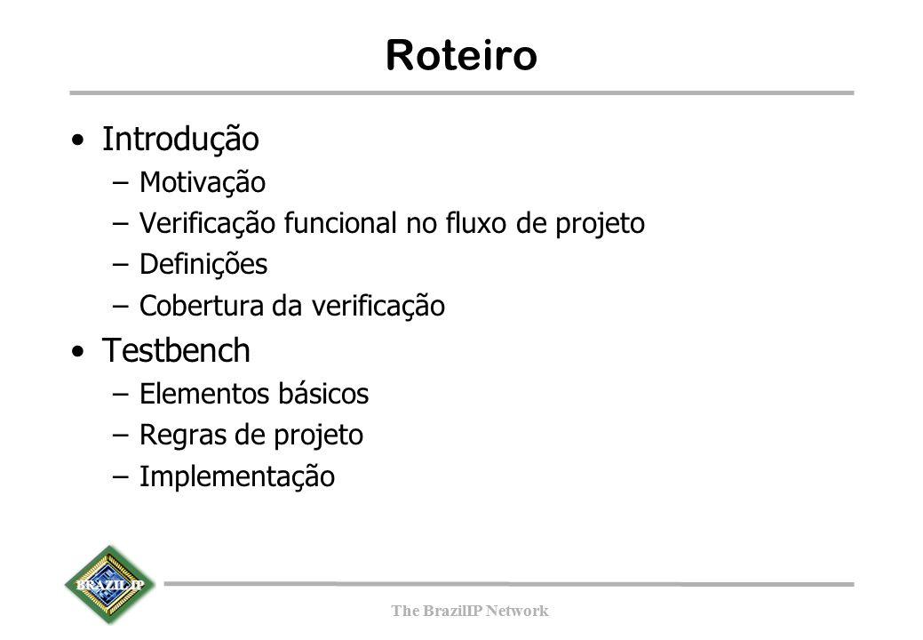 BRAZIL IP The BrazilIP Network BRAZIL IP The BrazilIP Network Roteiro Introdução –Motivação –Verificação funcional no fluxo de projeto –Definições –Cobertura da verificação Testbench –Elementos básicos –Regras de projeto –Implementação