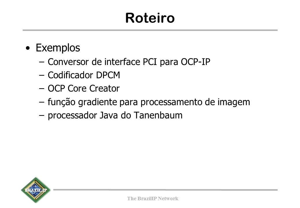 BRAZIL IP The BrazilIP Network BRAZIL IP The BrazilIP Network Roteiro Exemplos –Conversor de interface PCI para OCP-IP –Codificador DPCM –OCP Core Creator –função gradiente para processamento de imagem –processador Java do Tanenbaum