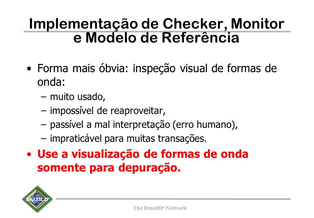 BRAZIL IP The BrazilIP Network BRAZIL IP The BrazilIP Network Implementação de Checker, Monitor e Modelo de Referência Forma mais óbvia: inspeção visual de formas de onda: –muito usado, –impossível de reaproveitar, –passível a mal interpretação (erro humano), –impraticável para muitas transações.