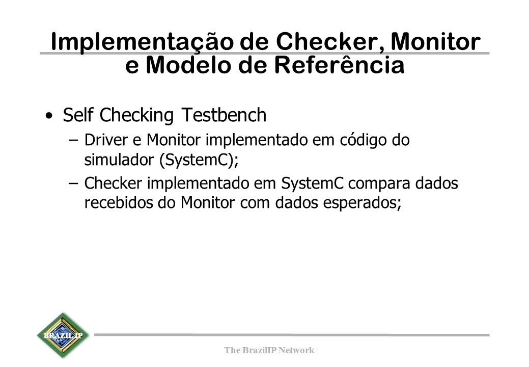 BRAZIL IP The BrazilIP Network BRAZIL IP The BrazilIP Network Implementação de Checker, Monitor e Modelo de Referência Self Checking Testbench –Driver e Monitor implementado em código do simulador (SystemC); –Checker implementado em SystemC compara dados recebidos do Monitor com dados esperados;