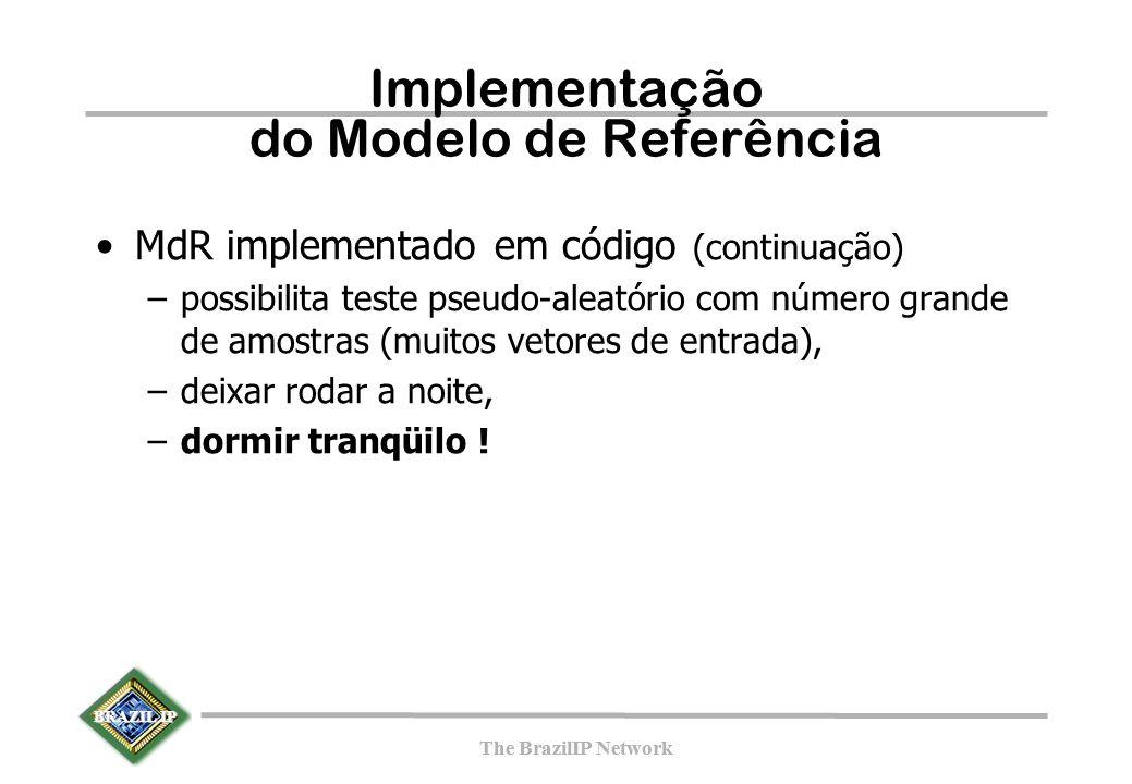 BRAZIL IP The BrazilIP Network BRAZIL IP The BrazilIP Network Implementação do Modelo de Referência MdR implementado em código (continuação) –possibilita teste pseudo-aleatório com número grande de amostras (muitos vetores de entrada), –deixar rodar a noite, –dormir tranqüilo !