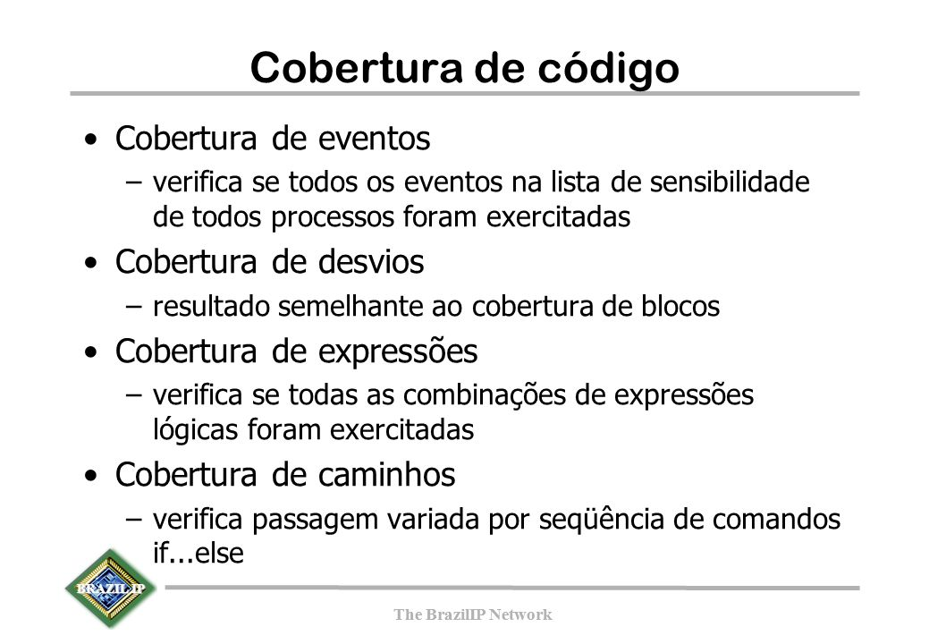 BRAZIL IP The BrazilIP Network BRAZIL IP The BrazilIP Network Cobertura de código Cobertura de eventos –verifica se todos os eventos na lista de sensibilidade de todos processos foram exercitadas Cobertura de desvios –resultado semelhante ao cobertura de blocos Cobertura de expressões –verifica se todas as combinações de expressões lógicas foram exercitadas Cobertura de caminhos –verifica passagem variada por seqüência de comandos if...else