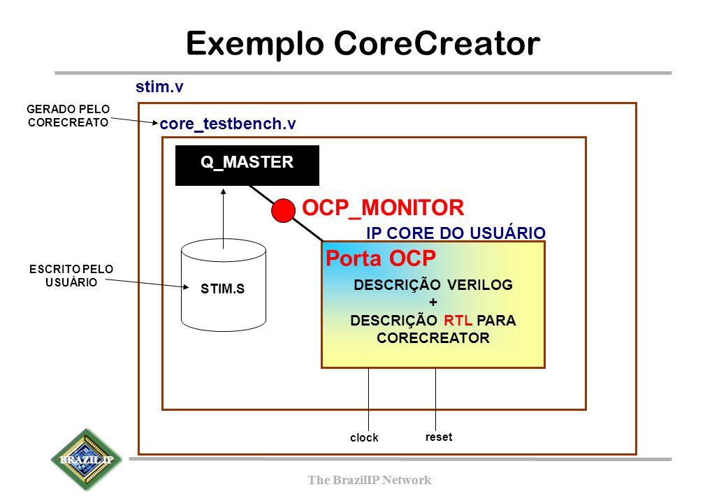 BRAZIL IP The BrazilIP Network BRAZIL IP The BrazilIP Network Exemplo CoreCreator DESCRIÇÃO VERILOG + DESCRIÇÃO RTL PARA CORECREATOR OCP_MONITOR IP CORE DO USUÁRIO Q_MASTER core_testbench.v stim.v STIM.S clockreset GERADO PELO CORECREATO ESCRITO PELO USUÁRIO Porta OCP