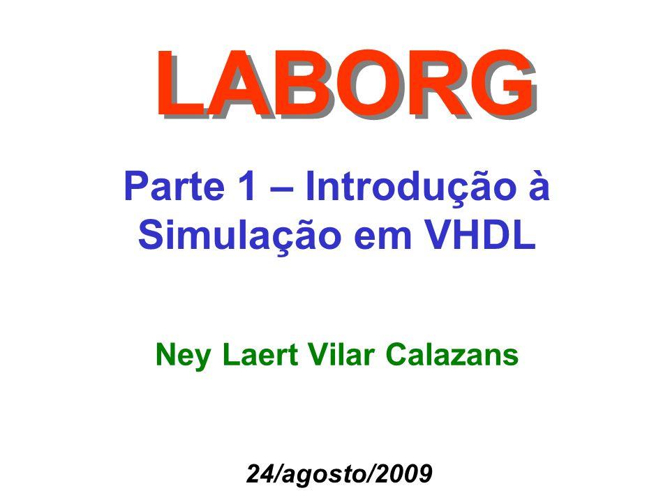 Parte 1 – Introdução à Simulação em VHDL LABORG Ney Laert Vilar Calazans 24/agosto/2009