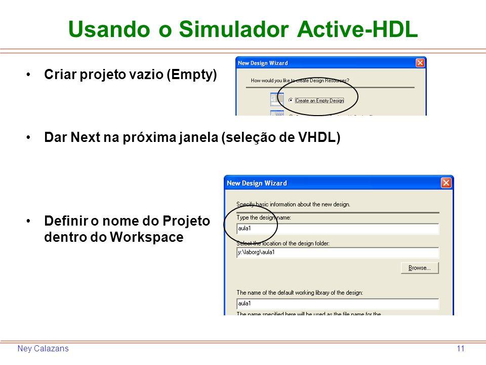 11Ney Calazans Criar projeto vazio (Empty) Dar Next na próxima janela (seleção de VHDL) Definir o nome do Projeto dentro do Workspace Usando o Simulad