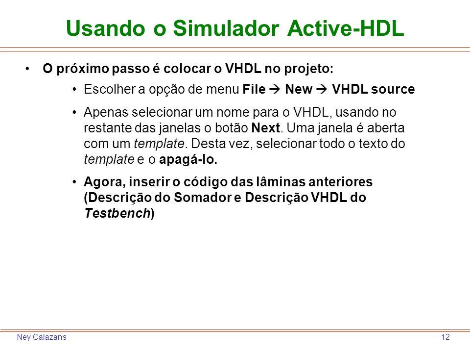 12Ney Calazans O próximo passo é colocar o VHDL no projeto: Escolher a opção de menu File New VHDL source Apenas selecionar um nome para o VHDL, usand