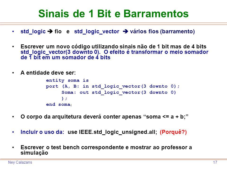 17Ney Calazans Sinais de 1 Bit e Barramentos std_logic fio e std_logic_vector vários fios (barramento) Escrever um novo código utilizando sinais não de 1 bit mas de 4 bits std_logic_vector(3 downto 0).