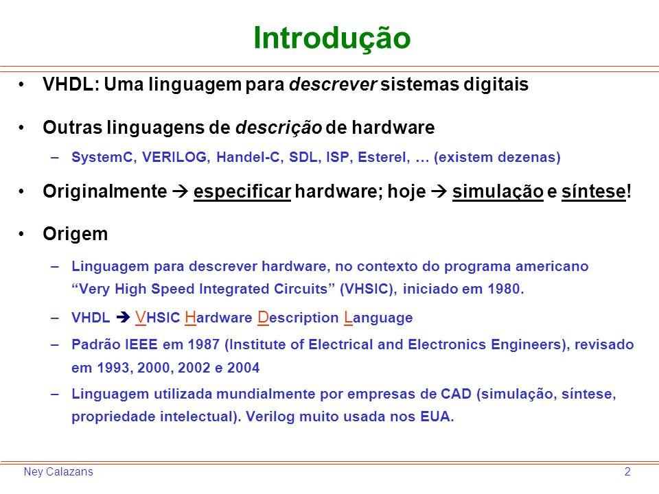 2Ney Calazans Introdução VHDL: Uma linguagem para descrever sistemas digitais Outras linguagens de descrição de hardware –SystemC, VERILOG, Handel-C,