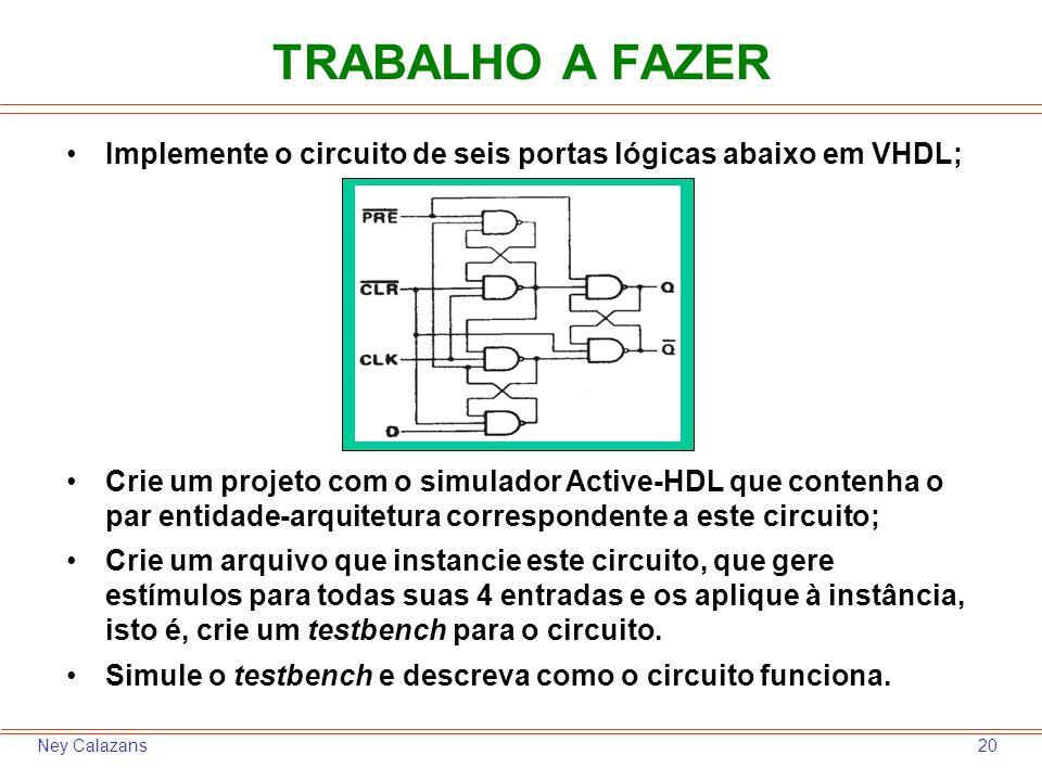 20Ney Calazans TRABALHO A FAZER Implemente o circuito de seis portas lógicas abaixo em VHDL; Crie um projeto com o simulador Active-HDL que contenha o par entidade-arquitetura correspondente a este circuito; Crie um arquivo que instancie este circuito, que gere estímulos para todas suas 4 entradas e os aplique à instância, isto é, crie um testbench para o circuito.