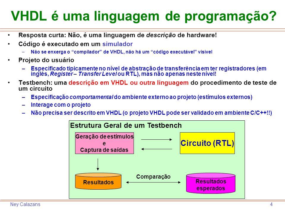 4Ney Calazans Resposta curta: Não, é uma linguagem de descrição de hardware! Código é executado em um simulador –Não se enxerga o compilador de VHDL,