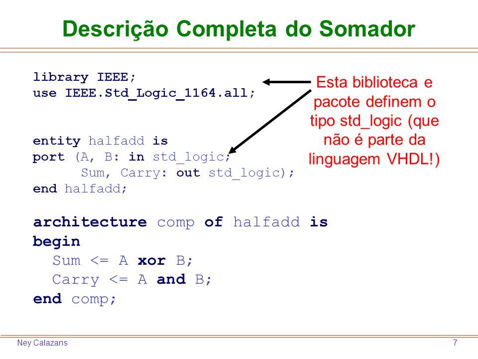 7Ney Calazans Descrição Completa do Somador library IEEE; use IEEE.Std_Logic_1164.all; entity halfadd is port (A, B: in std_logic; Sum, Carry: out std_logic); end halfadd; architecture comp of halfadd is begin Sum <= A xor B; Carry <= A and B; end comp; Esta biblioteca e pacote definem o tipo std_logic (que não é parte da linguagem VHDL!)