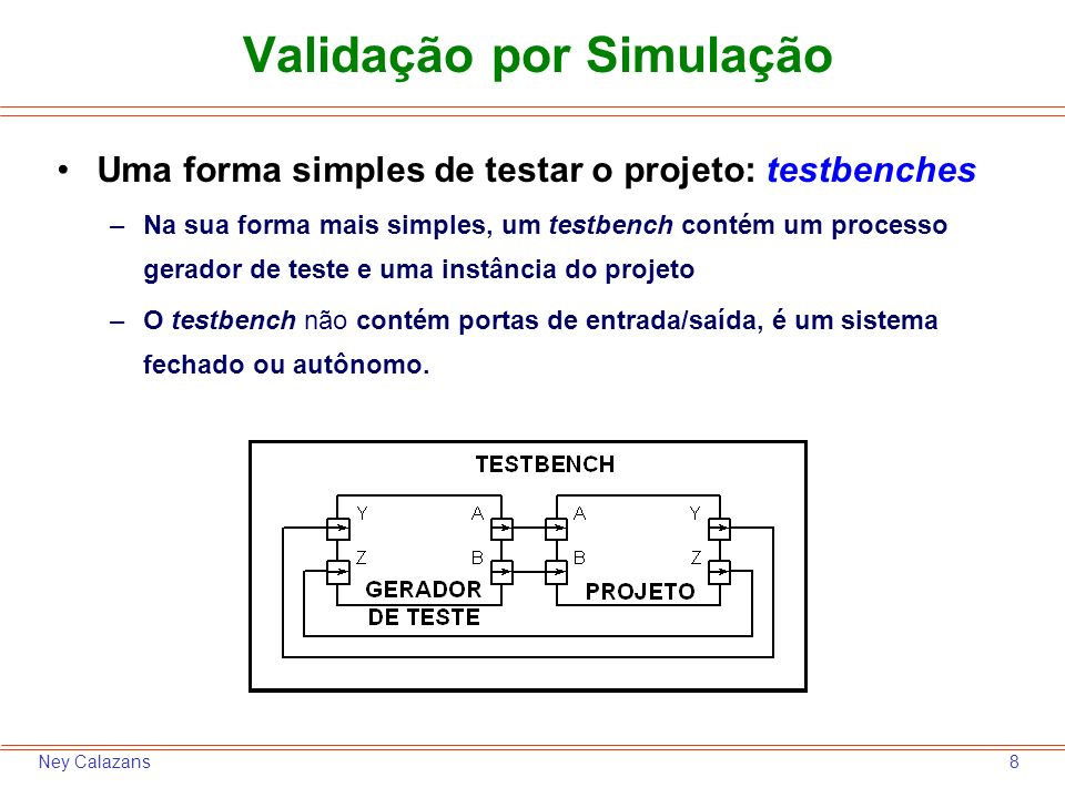8Ney Calazans Validação por Simulação Uma forma simples de testar o projeto: testbenches –Na sua forma mais simples, um testbench contém um processo gerador de teste e uma instância do projeto –O testbench não contém portas de entrada/saída, é um sistema fechado ou autônomo.