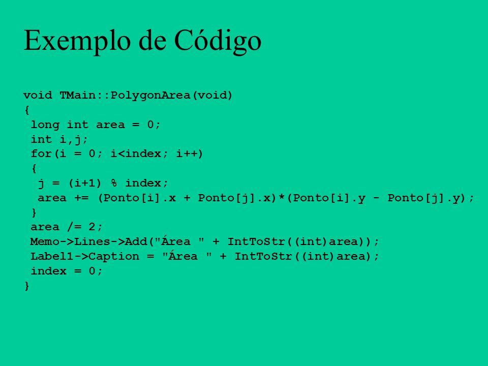 Exemplo de Código void TMain::PolygonArea(void) { long int area = 0; int i,j; for(i = 0; i<index; i++) { j = (i+1) % index; area += (Ponto[i].x + Pont