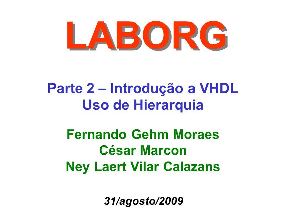 Parte 2 – Introdução a VHDL Uso de Hierarquia LABORG Fernando Gehm Moraes César Marcon Ney Laert Vilar Calazans 31/agosto/2009