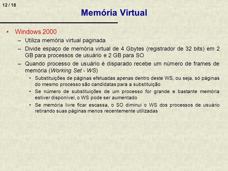 12 / 18 Memória Virtual Windows 2000 –Utiliza memória virtual paginada –Divide espaço de memória virtual de 4 Gbytes (registrador de 32 bits) em 2 GB para processos de usuário e 2 GB para SO –Quando processo de usuário é disparado recebe um número de frames de memória (Working Set - WS) Substituições de páginas efetuadas apenas dentro deste WS, ou seja, só páginas do mesmo processo são candidatas para a substituição Se número de substituições de um processo for grande e bastante memória estiver disponível, o WS pode ser aumentado Se memória livre ficar escassa, o SO diminui o WS dos processos de usuário retirando suas páginas menos recentemente utilizadas
