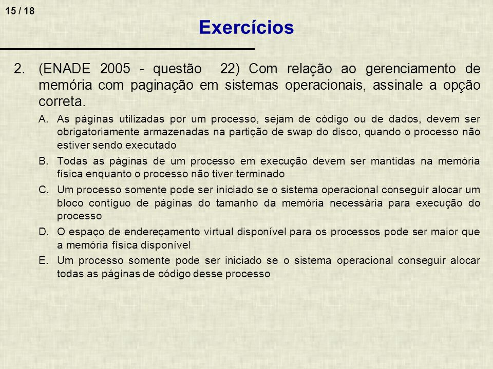 15 / 18 2.(ENADE 2005 - questão 22) Com relação ao gerenciamento de memória com paginação em sistemas operacionais, assinale a opção correta. A.As pág