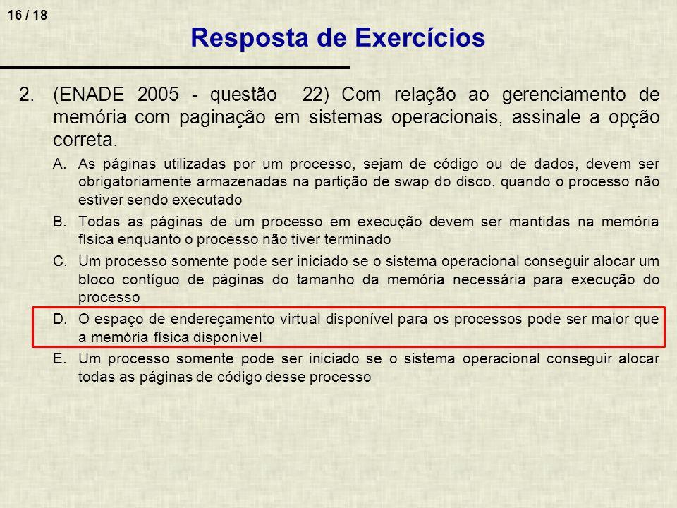 16 / 18 2.(ENADE 2005 - questão 22) Com relação ao gerenciamento de memória com paginação em sistemas operacionais, assinale a opção correta. A.As pág