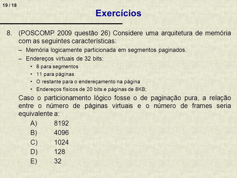 19 / 18 8.(POSCOMP 2009 questão 26) Considere uma arquitetura de memória com as seguintes características: –Memória logicamente particionada em segmentos paginados.