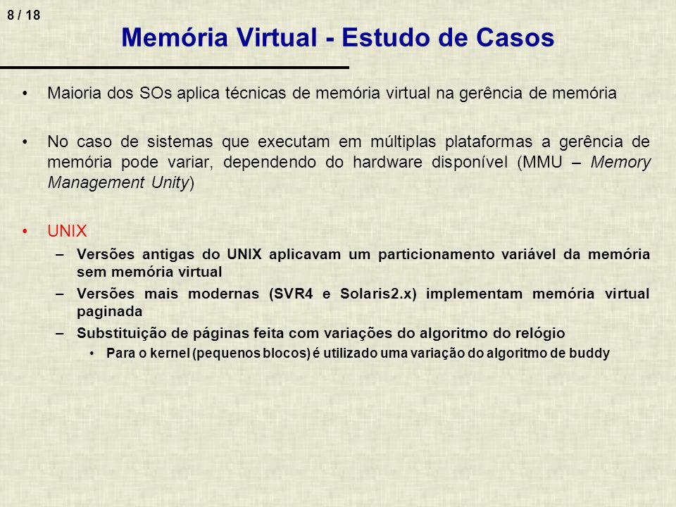 8 / 18 Memória Virtual - Estudo de Casos Maioria dos SOs aplica técnicas de memória virtual na gerência de memória No caso de sistemas que executam em múltiplas plataformas a gerência de memória pode variar, dependendo do hardware disponível (MMU – Memory Management Unity) UNIX –Versões antigas do UNIX aplicavam um particionamento variável da memória sem memória virtual –Versões mais modernas (SVR4 e Solaris2.x) implementam memória virtual paginada –Substituição de páginas feita com variações do algoritmo do relógio Para o kernel (pequenos blocos) é utilizado uma variação do algoritmo de buddy